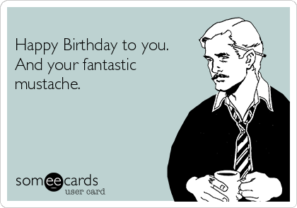 Happy Birthday to you.  And your fantastic mustache.