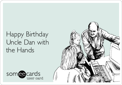 Happy Birthday Uncle Dan With The Hands