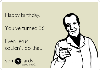 Happy birthday.  You've turned 36.  Even Jesus couldn't do that.