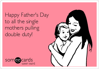 Happy Father's Day to all the single mothers pulling double duty!
