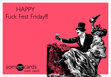 HAPPY Fuck Fest Friday!!!