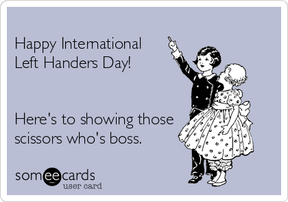 Happy International Left Handers Day!   Here's to showing those scissors who's boss.