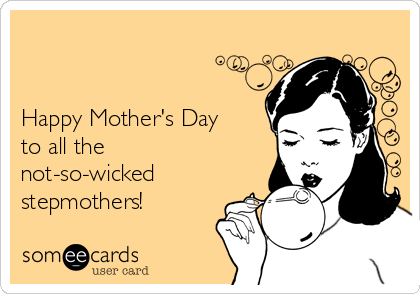 Happy Mother's Day to all the  not-so-wicked stepmothers!