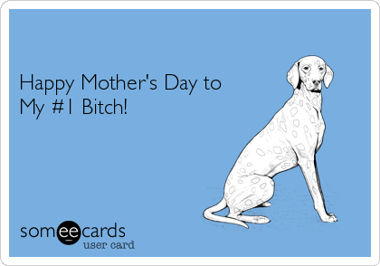 Happy Mother's Day to  My #1 Bitch!