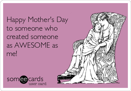 Happy Mother's Day  to someone who created someone as AWESOME as me!