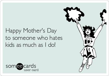 Happy Mother's Day   to someone who hates kids as much as I do!