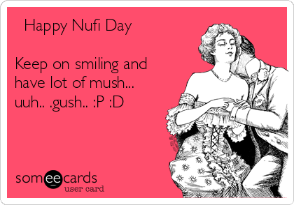 Happy Nufi Day  Keep on smiling and have lot of mush... uuh.. .gush.. :P :D