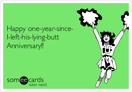 Happy one-year-since- I-left-his-lying-butt Anniversary!!
