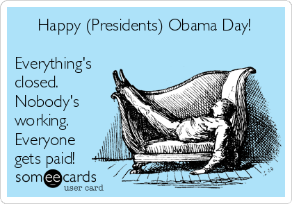 Happy (Presidents) Obama Day!  Everything's closed. Nobody's working. Everyone gets paid!