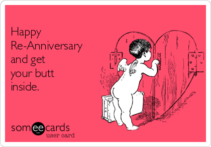 Happy Re-Anniversary and get your butt inside.