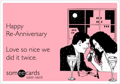Happy  Re-Anniversary   Love so nice we did it twice.
