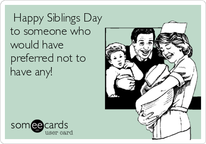 Happy Siblings Day to someone who would have preferred not to have any!