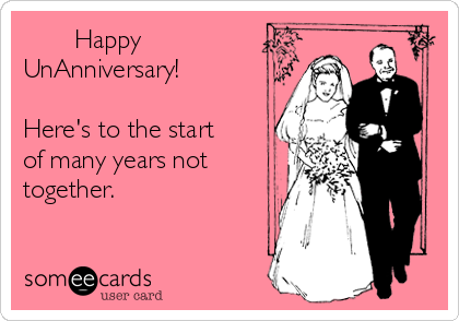 Happy UnAnniversary!  Here's to the start of many years not together.