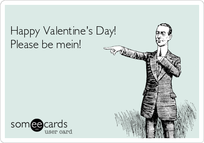 Happy Valentine's Day! Please be mein!
