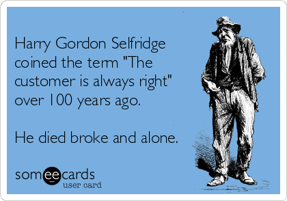 """Harry Gordon Selfridge coined the term """"The customer is always right"""" over 100 years ago.  He died broke and alone."""