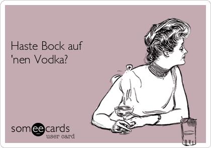 Haste Bock auf 'nen Vodka?