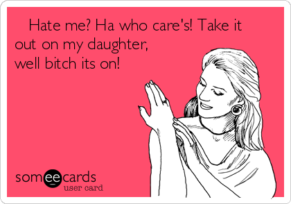 Hate me? Ha who care's! Take it out on my daughter, well bitch its on!