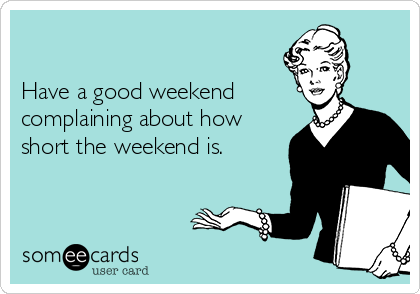 Have a good weekend complaining about how short the weekend is.