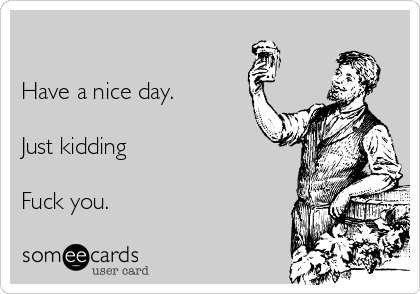 Have a nice day.   Just kidding  Fuck you.