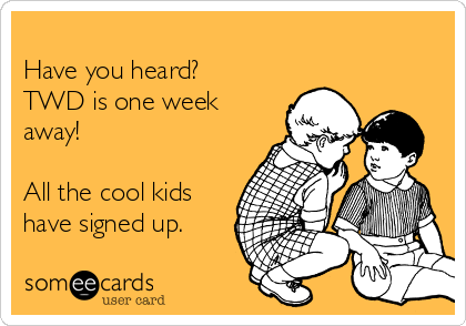 Have you heard? TWD is one week away!  All the cool kids have signed up.