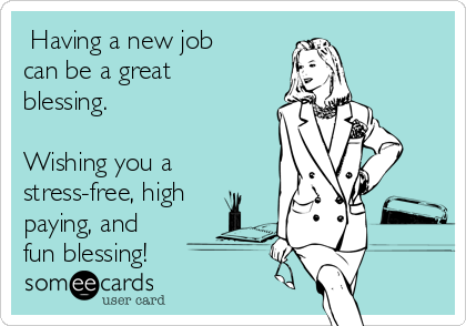 Having a new job can be a great blessing.   Wishing you a stress-free, high paying, and fun blessing!