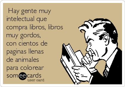 Hay gente muy intelectual que compra libros, libros muy gordos, con cientos de paginas llenas de animales para colorear
