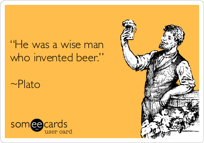 """He was a wise man who invented beer.""    ~Plato"