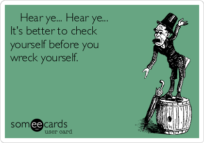 Hear ye... Hear ye... It's better to check yourself before you wreck yourself.