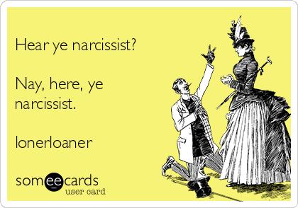 Hear ye narcissist?  Nay, here, ye narcissist.   lonerloaner