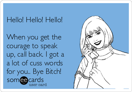 Hello! Hello! Hello!  When you get the courage to speak up, call back. I got a a lot of cuss words for you.. Bye Bitch!