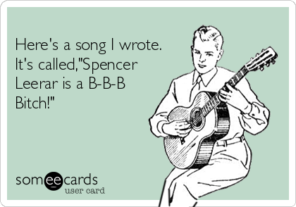 "Here's a song I wrote. It's called,""Spencer Leerar is a B-B-B Bitch!"""