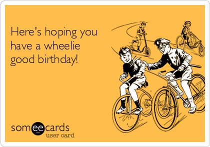 Here's hoping you  have a wheelie good birthday!