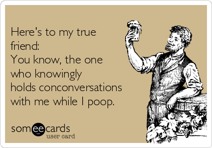 Here's to my true friend:                   You know, the one who knowingly holds conconversations with me while I poop.