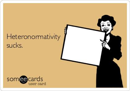 Heteronormativity sucks.
