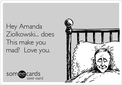 Hey Amanda Ziolkowski... does  This make you mad?  Love you.