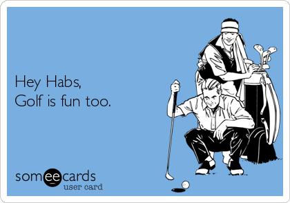 Hey Habs,  Golf is fun too.
