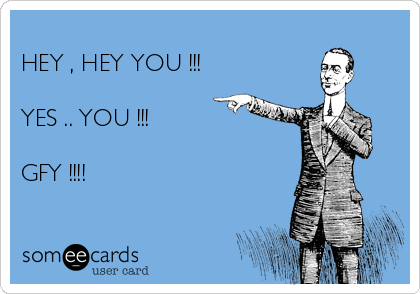 HEY , HEY YOU !!!   YES .. YOU !!!   GFY !!!!