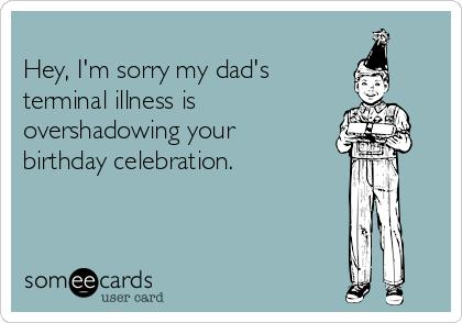 Hey, I'm sorry my dad's terminal illness is  overshadowing your birthday celebration.