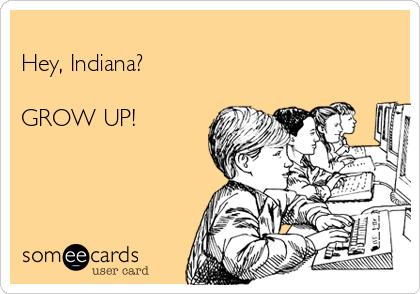 Hey, Indiana?  GROW UP!