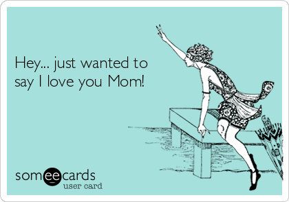 Hey Just Wanted To Say I Love You Mom Mom Ecard