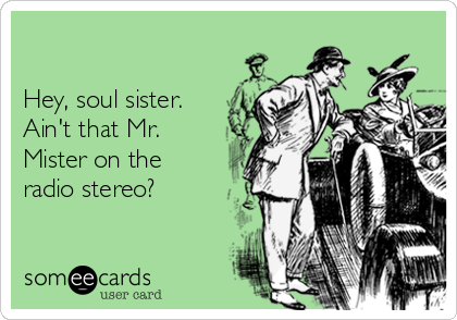 Hey, soul sister. Ain't that Mr. Mister on the radio stereo?