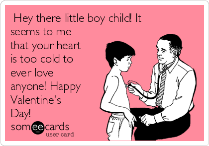 Hey there little boy child! It seems to me that your heart is too cold to ever love anyone! Happy Valentine's Day!