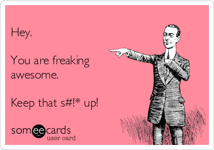 Hey.  You are freaking awesome.  Keep that s#!* up!