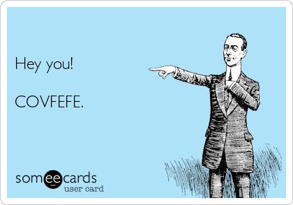 Hey you!  COVFEFE.