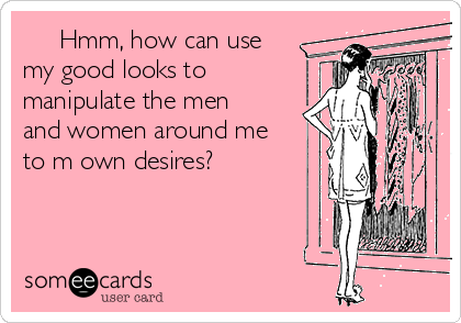 Hmm, how can use my good looks to  manipulate the men and women around me to m own desires?