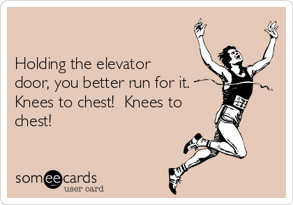 Holding the elevator door, you better run for it. Knees to chest!  Knees to chest!