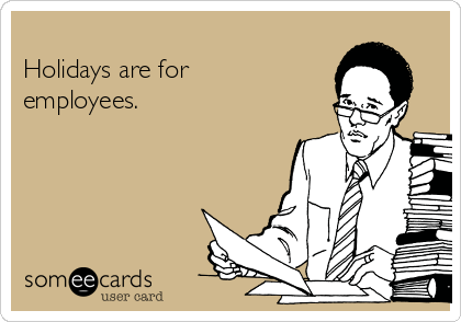 Holidays are for employees.