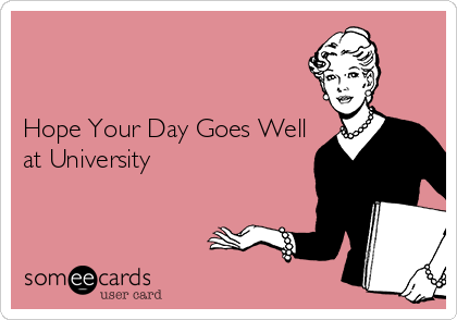 Hope Your Day Goes Well at University