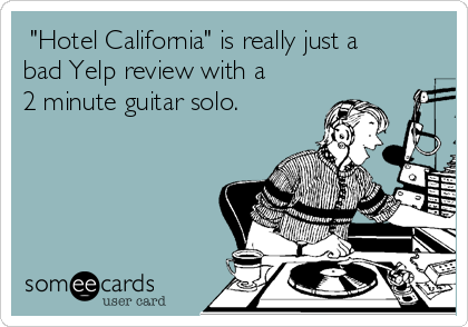 """""""Hotel California"""" is really just a bad Yelp review with a 2 minute guitar solo."""