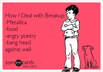 How I Deal with Breakup: -Metallica -food -angry poetry -bang head against wall